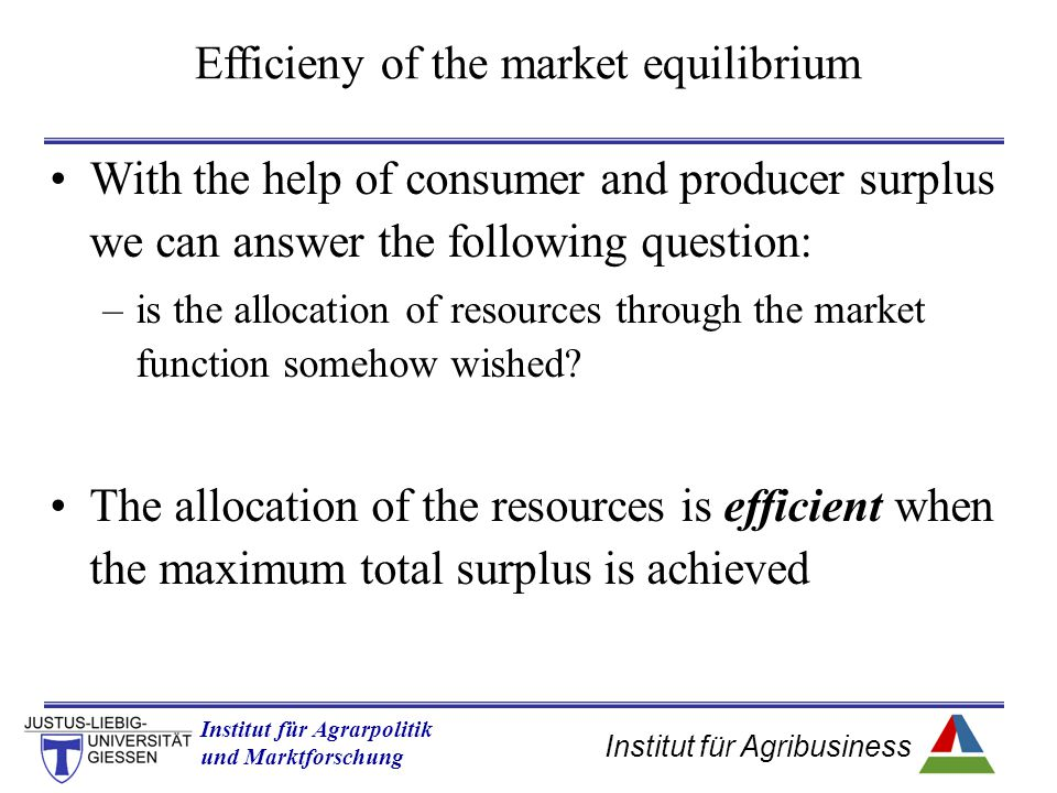 Institut für Agribusiness Institut für Agrarpolitik und Marktforschung Hannover 14.11.07.ppt With the help of consumer and producer surplus we can answer the following question: –is the allocation of resources through the market function somehow wished.