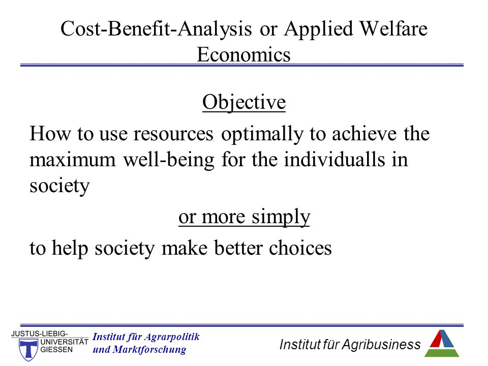 Institut für Agribusiness Institut für Agrarpolitik und Marktforschung Hannover 14.11.07.ppt Cost-Benefit-Analysis or Applied Welfare Economics Objective How to use resources optimally to achieve the maximum well-being for the individualls in society or more simply to help society make better choices