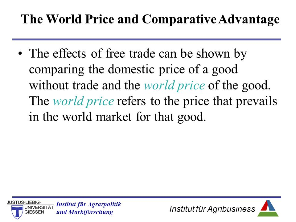 Institut für Agribusiness Institut für Agrarpolitik und Marktforschung Hannover 14.11.07.ppt The effects of free trade can be shown by comparing the domestic price of a good without trade and the world price of the good.