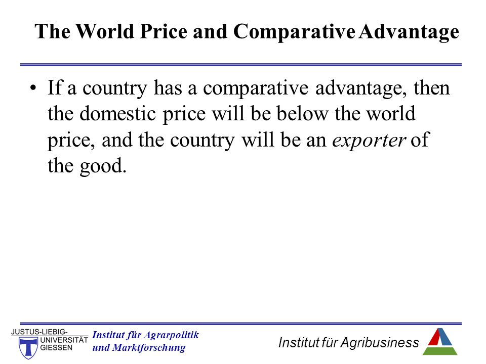 Institut für Agribusiness Institut für Agrarpolitik und Marktforschung Hannover 14.11.07.ppt If a country has a comparative advantage, then the domestic price will be below the world price, and the country will be an exporter of the good.