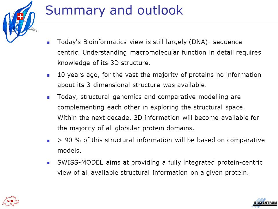 Summary and outlook Today's Bioinformatics view is still largely (DNA)- sequence centric. Understanding macromolecular function in detail requires kno