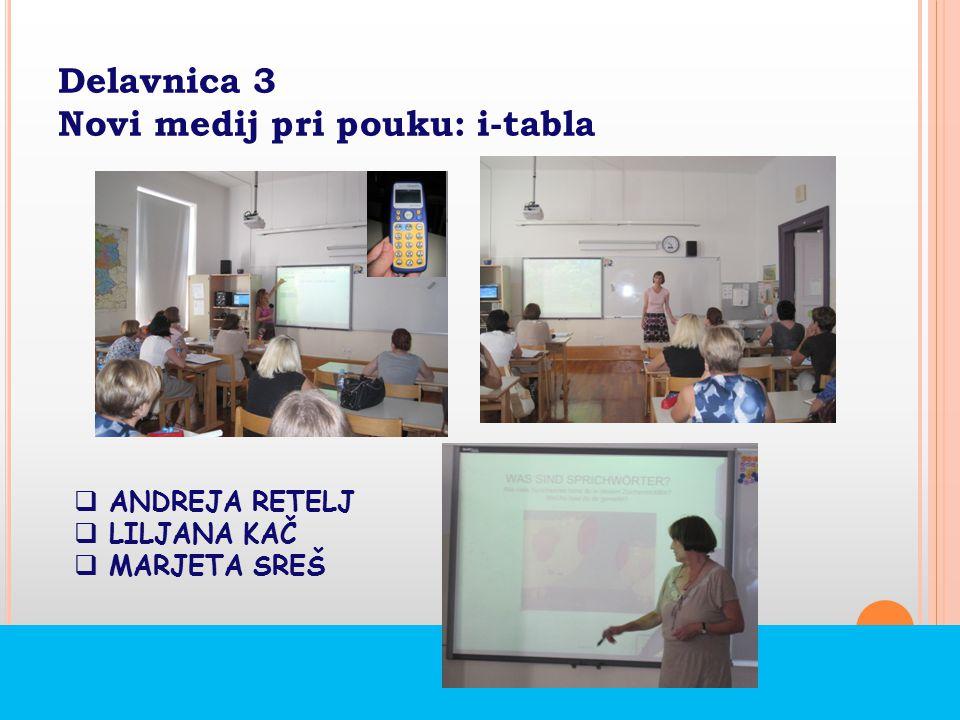Delavnica 3 Novi medij pri pouku: i-tabla  ANDREJA RETELJ  LILJANA KAČ  MARJETA SREŠ