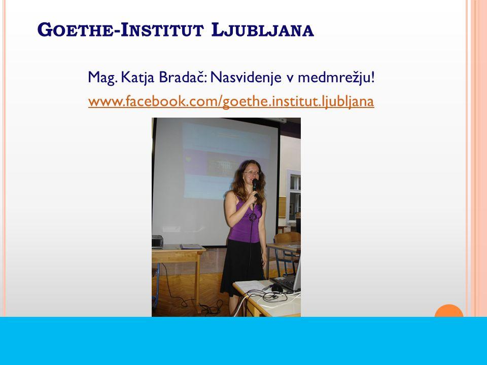 G OETHE -I NSTITUT L JUBLJANA Mag. Katja Bradač: Nasvidenje v medmrežju.