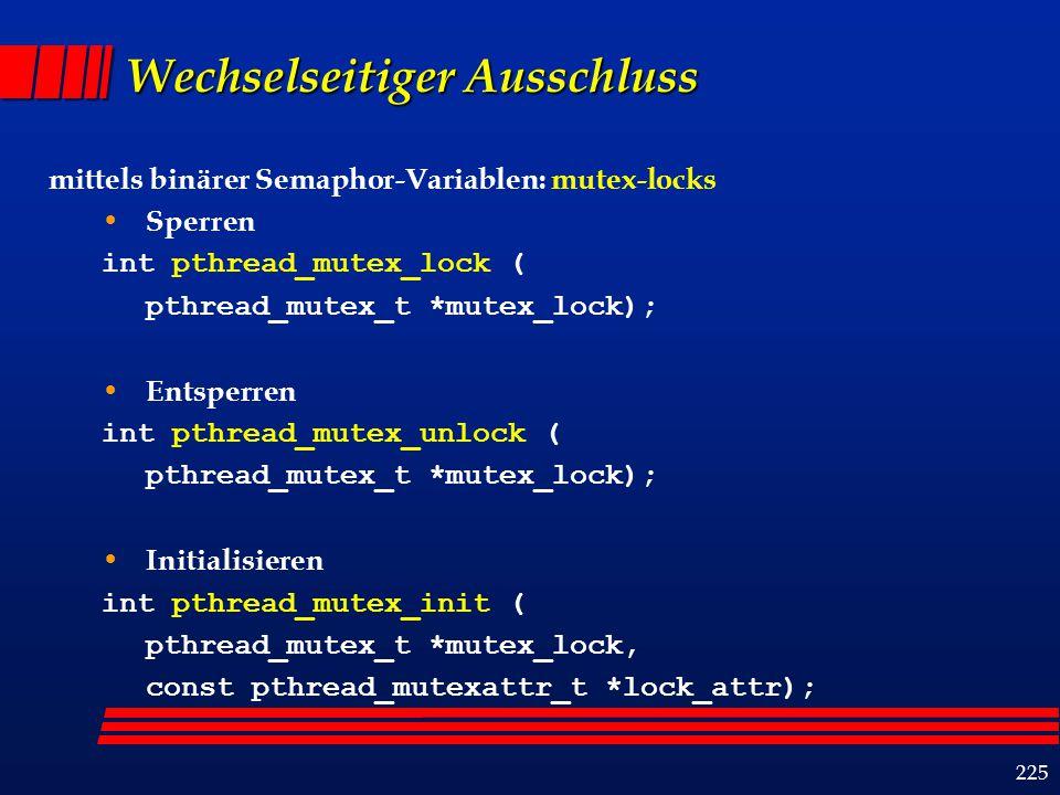 225 Wechselseitiger Ausschluss mittels binärer Semaphor-Variablen: mutex-locks Sperren int pthread_mutex_lock ( pthread_mutex_t *mutex_lock); Entsperren int pthread_mutex_unlock ( pthread_mutex_t *mutex_lock); Initialisieren int pthread_mutex_init ( pthread_mutex_t *mutex_lock, const pthread_mutexattr_t *lock_attr);