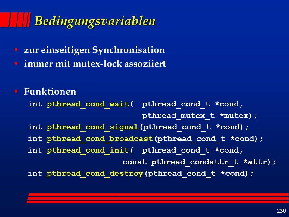 230 Bedingungsvariablen zur einseitigen Synchronisation immer mit mutex-lock assoziiert Funktionen int pthread_cond_wait(pthread_cond_t *cond, pthread_mutex_t *mutex); int pthread_cond_signal(pthread_cond_t *cond); int pthread_cond_broadcast(pthread_cond_t *cond); int pthread_cond_init(pthread_cond_t *cond, const pthread_condattr_t *attr); int pthread_cond_destroy(pthread_cond_t *cond);