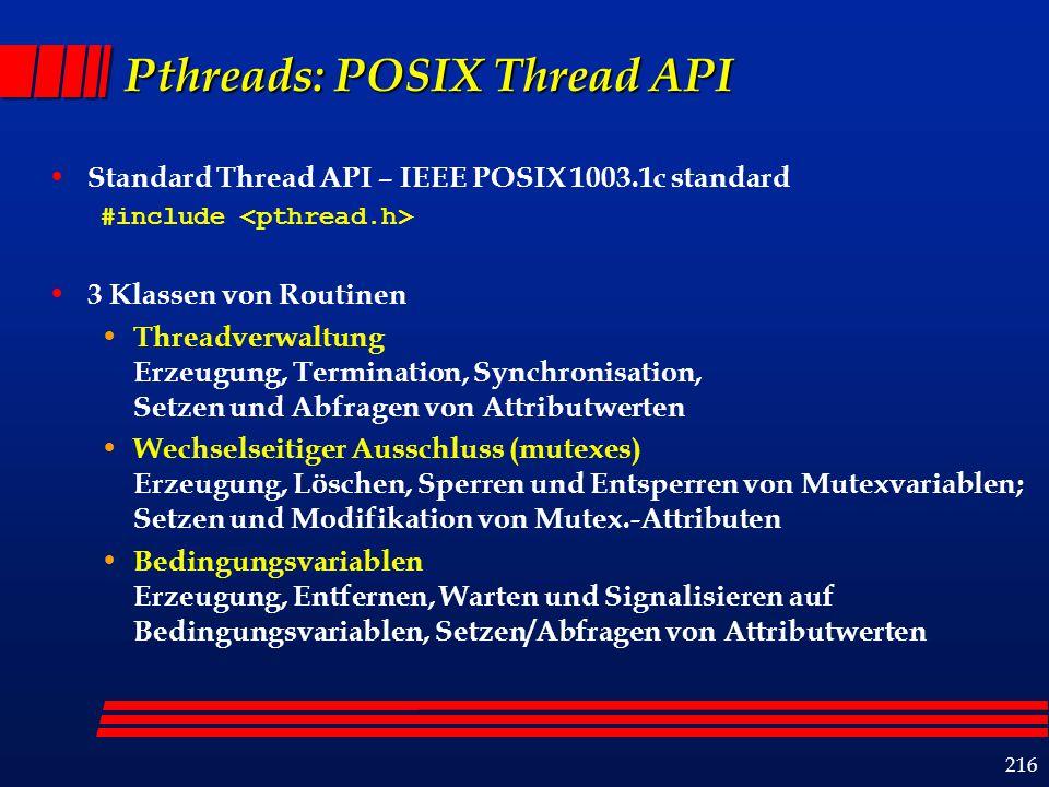 216 Pthreads: POSIX Thread API Standard Thread API – IEEE POSIX 1003.1c standard #include 3 Klassen von Routinen Threadverwaltung Erzeugung, Termination, Synchronisation, Setzen und Abfragen von Attributwerten Wechselseitiger Ausschluss (mutexes) Erzeugung, Löschen, Sperren und Entsperren von Mutexvariablen; Setzen und Modifikation von Mutex.-Attributen Bedingungsvariablen Erzeugung, Entfernen, Warten und Signalisieren auf Bedingungsvariablen, Setzen/Abfragen von Attributwerten