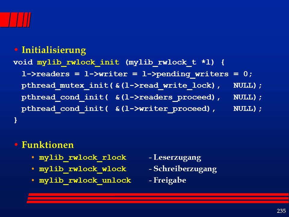 235 Initialisierung void mylib_rwlock_init (mylib_rwlock_t *l) { l->readers = l->writer = l->pending_writers = 0; pthread_mutex_init(&(l->read_write_lock),NULL); pthread_cond_init(&(l->readers_proceed),NULL); pthread_cond_init(&(l->writer_proceed), NULL); } Funktionen mylib_rwlock_rlock - Leserzugang mylib_rwlock_wlock - Schreiberzugang mylib_rwlock_unlock - Freigabe