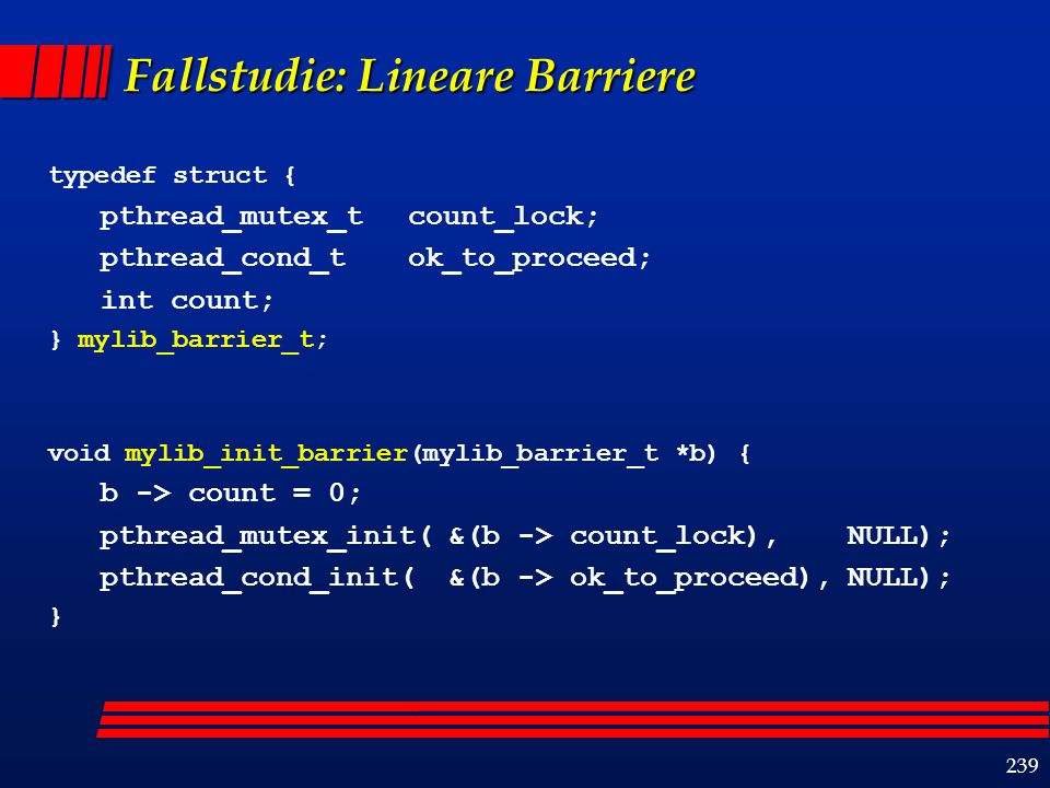 239 Fallstudie: Lineare Barriere typedef struct { pthread_mutex_t count_lock; pthread_cond_t ok_to_proceed; int count; } mylib_barrier_t; void mylib_init_barrier(mylib_barrier_t *b) { b -> count = 0; pthread_mutex_init(&(b -> count_lock), NULL); pthread_cond_init(&(b -> ok_to_proceed),NULL); }