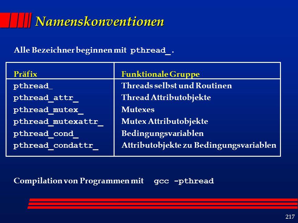 218 Threadverwaltung Thread-Erzeugung int pthread_create ( pthread_t*thread_handle, const pthread_attr_t *attribute, void * (*thread_function){void *}, void *arg); Thread-Synchronisation int pthread_join ( pthread_tthread, void **ptr); Thread-Termination Thread beendet Ausführung Aufruf von pthread_exit() Annulierung durch anderen Prozess mittels pthread_cancel Prozess terminiert