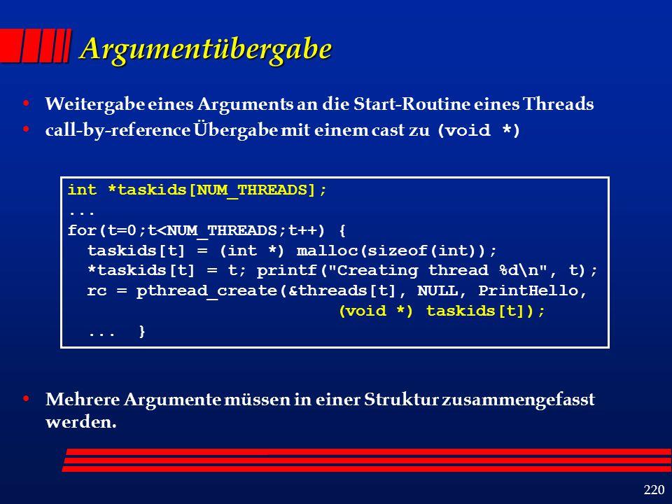 221 Beispiel: Übergabe mehrerer Argumente struct thread_data { intthread_id; int sum; char *message; }; struct thread_data thread_data_array[NUM_THREADS]; void *PrintHello(void *threadarg) {...; struct thread_data *my_data; my_data = (struct thread_data *) threadarg; taskid = my_data->thread_id; sum = my_data->sum; hello_msg = my_data->message;...