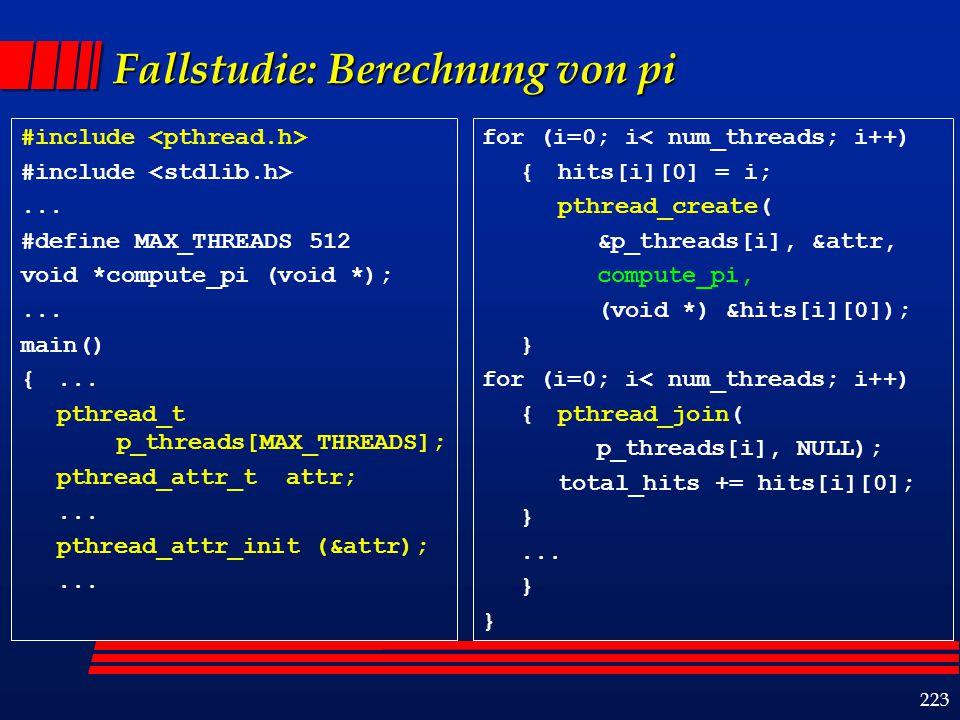 224 Beispiel: Berechnung von pi (Forts.) void *compute_pi (void *s) { int thread_no, i, *hit_pointer; double rand_no_x, rand_no_y; int hits; hit_pointer = (int *) s; thread_no = *hit_pointer; hits = 0; srand48(thread_no); for (i = 0; i < sample_points_per_thread; i++){ rand_no_x = (double)(rand_r(&thread_no))/(double)((2 <<30) - 1); rand_no_y = (double)(rand_r(&thread_no))/(double)((2 <<30) - 1); if (((rand_no_x - 0.5) * (rand_no_x - 0.5) + (rand_no_y - 0.5) * (rand_no_y - 0.5)) < 0.25) (*hit_pointer) ++; hits ++; } *hit_pointer = hits; } t