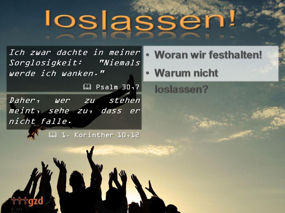  GZD 2015 Ich zwar dachte in meiner Sorglosigkeit: Niemals werde ich wanken.  Psalm 30,7 Daher, wer zu stehen meint, sehe zu, dass er nicht falle.