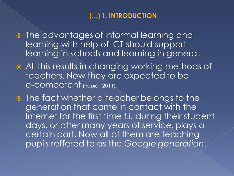  The advantages of informal learning and learning with help of ICT should support learning in schools and learning in general.  All this results in
