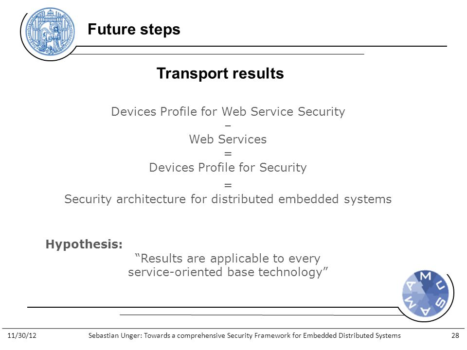 http://www.general-anzeiger- bonn.de/bonn/bonn/suedstadt/Streit- Apple-gegen-Apfelkind-geht-weiter- article913066.html Future steps Transport results Hypothesis: Results are applicable to every service-oriented base technology Devices Profile for Web Service Security – Web Services = Devices Profile for Security = Security architecture for distributed embedded systems 11/30/12Sebastian Unger: Towards a comprehensive Security Framework for Embedded Distributed Systems28