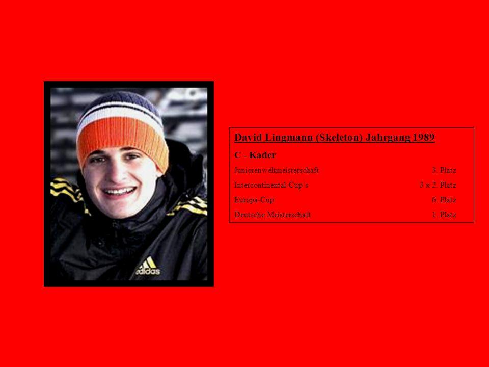 David Lingmann (Skeleton) Jahrgang 1989 C - Kader Juniorenweltmeisterschaft 3. Platz Intercontinental-Cup's 3 x 2. Platz Europa-Cup 6. Platz Deutsche