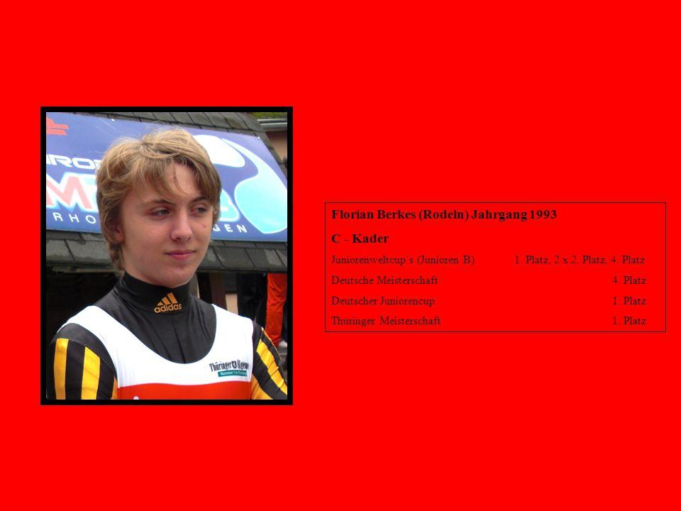 Florian Berkes (Rodeln) Jahrgang 1993 C - Kader Juniorenweltcup´s (Junioren B) 1. Platz, 2 x 2. Platz, 4. Platz Deutsche Meisterschaft 4. Platz Deutsc