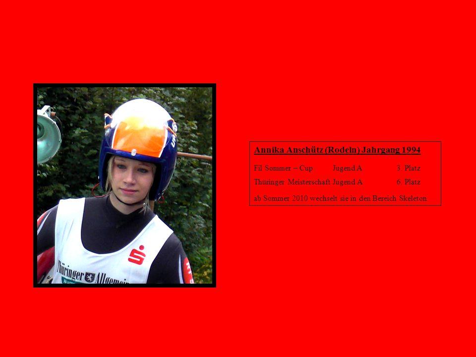 Annika Anschütz (Rodeln) Jahrgang 1994 Fil Sommer – Cup Jugend A 3. Platz Thüringer Meisterschaft Jugend A 6. Platz ab Sommer 2010 wechselt sie in den