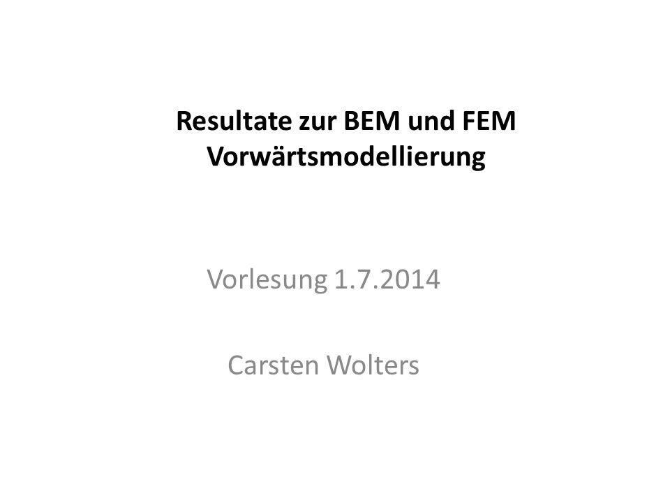 Resultate zur BEM und FEM Vorwärtsmodellierung Vorlesung 1.7.2014 Carsten Wolters