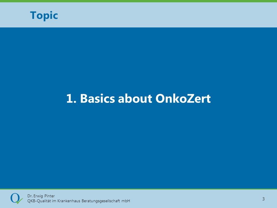 Dr. Erwig Pinter QKB-Qualität im Krankenhaus Beratungsgesellschaft mbH 3 1. Basics about OnkoZert Topic