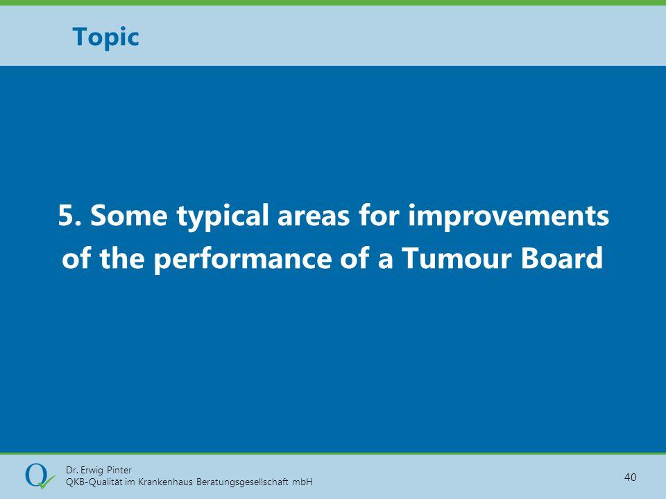 Dr. Erwig Pinter QKB-Qualität im Krankenhaus Beratungsgesellschaft mbH 40 5. Some typical areas for improvements of the performance of a Tumour Board