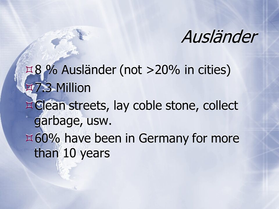 Ausländer  8 % Ausländer (not >20% in cities)  7.3 Million  Clean streets, lay coble stone, collect garbage, usw.