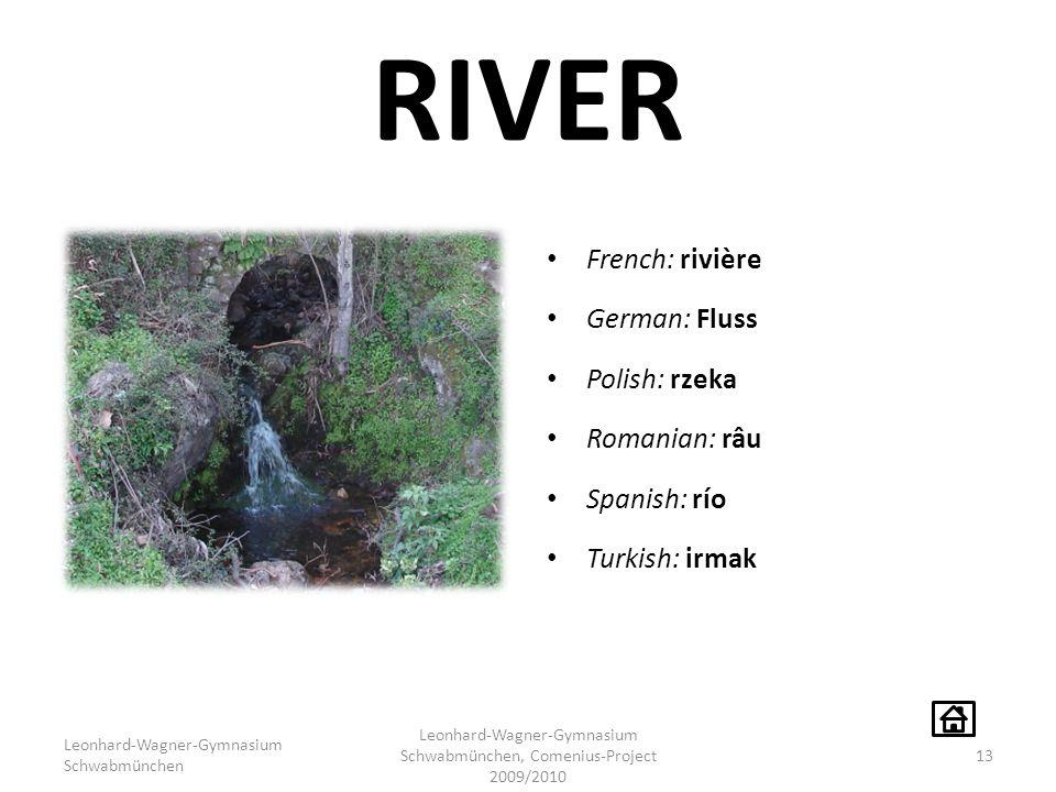 RIVER French: rivière German: Fluss Polish: rzeka Romanian: râu Spanish: río Turkish: irmak Leonhard-Wagner-Gymnasium Schwabmünchen Leonhard-Wagner-Gymnasium Schwabmünchen, Comenius-Project 2009/2010 13