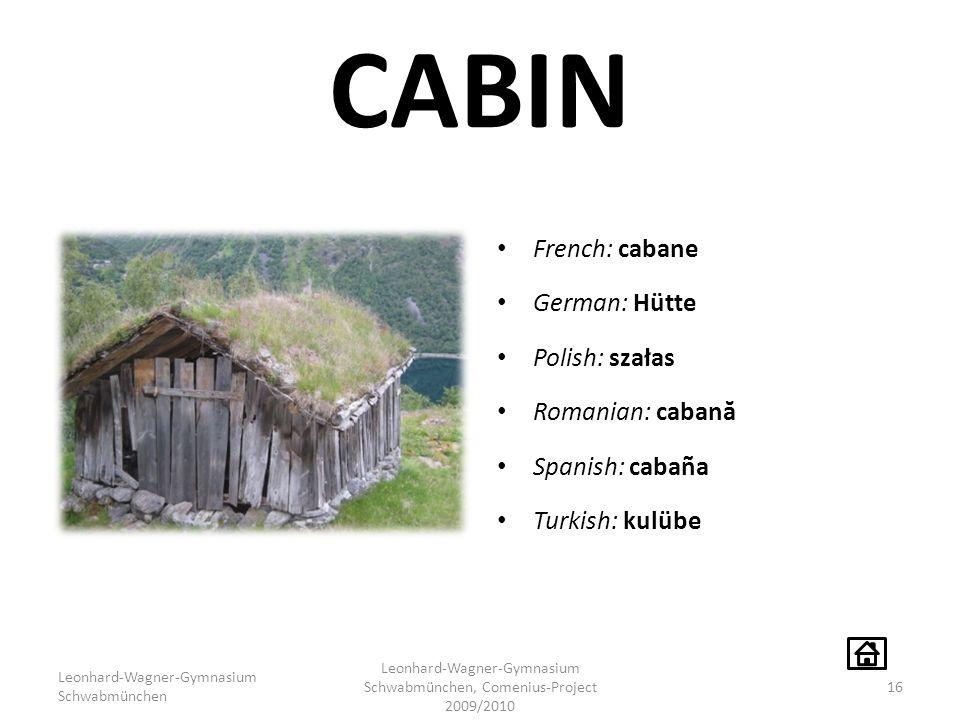 CABIN French: cabane German: Hütte Polish: szałas Romanian: caban ă Spanish: cabaña Turkish: kulübe Leonhard-Wagner-Gymnasium Schwabmünchen Leonhard-Wagner-Gymnasium Schwabmünchen, Comenius-Project 2009/2010 16
