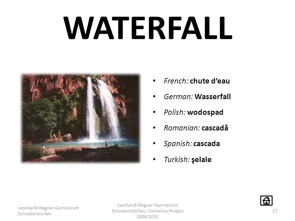 WATERFALL French: chute d'eau German: Wasserfall Polish: wodospad Romanian: cascad ă Spanish: cascada Turkish: şelale Leonhard-Wagner-Gymnasium Schwabmünchen Leonhard-Wagner-Gymnasium Schwabmünchen, Comenius-Project 2009/2010 17