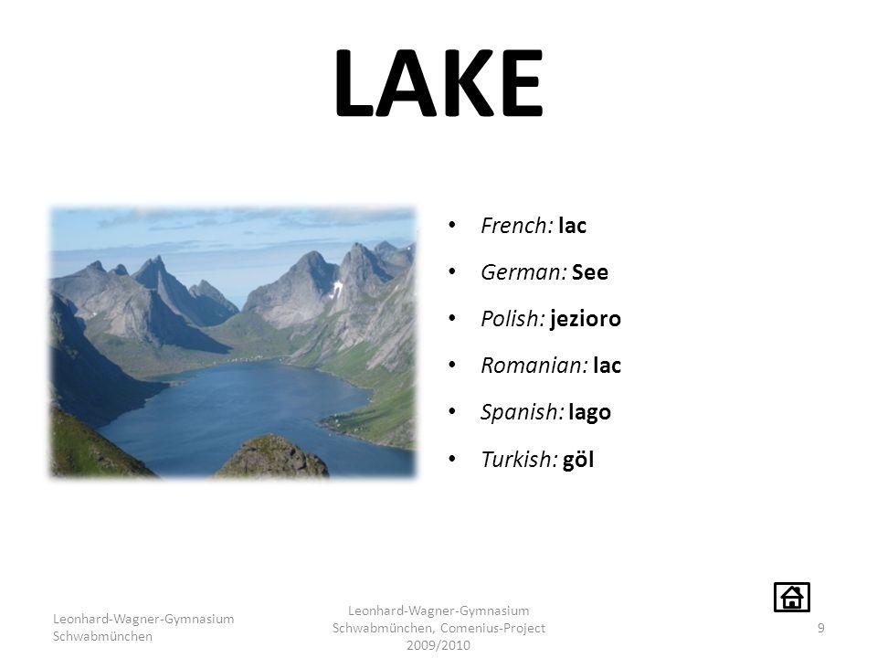 LAKE French: lac German: See Polish: jezioro Romanian: lac Spanish: lago Turkish: göl Leonhard-Wagner-Gymnasium Schwabmünchen Leonhard-Wagner-Gymnasium Schwabmünchen, Comenius-Project 2009/2010 9