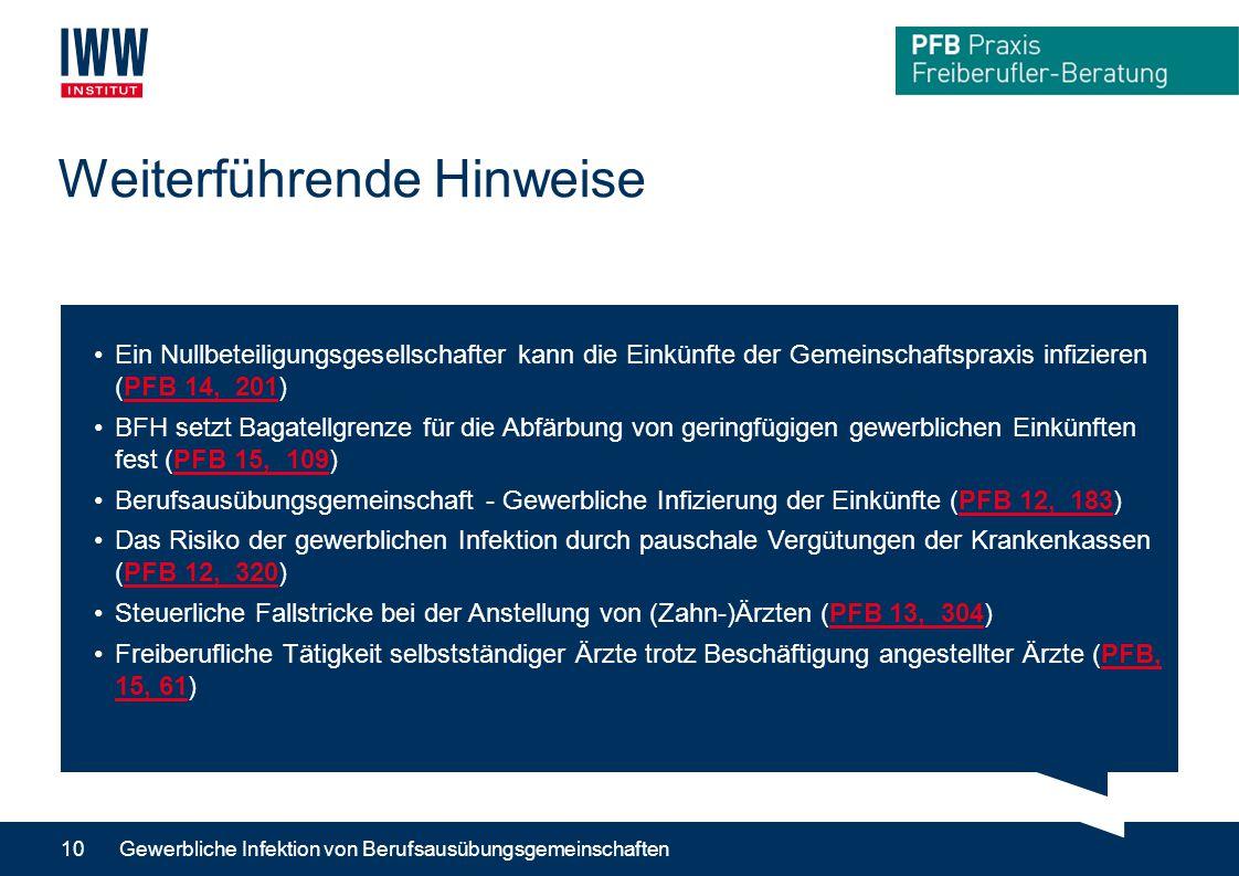 Weiterführende Hinweise Gewerbliche Infektion von Berufsausübungsgemeinschaften10 Ein Nullbeteiligungsgesellschafter kann die Einkünfte der Gemeinschaftspraxis infizieren (PFB 14, 201)PFB 14, 201 BFH setzt Bagatellgrenze für die Abfärbung von geringfügigen gewerblichen Einkünften fest (PFB 15, 109)PFB 15, 109 Berufsausübungsgemeinschaft - Gewerbliche Infizierung der Einkünfte (PFB 12, 183)PFB 12, 183 Das Risiko der gewerblichen Infektion durch pauschale Vergütungen der Krankenkassen (PFB 12, 320)PFB 12, 320 Steuerliche Fallstricke bei der Anstellung von (Zahn-)Ärzten (PFB 13, 304)PFB 13, 304 Freiberufliche Tätigkeit selbstständiger Ärzte trotz Beschäftigung angestellter Ärzte (PFB, 15, 61)PFB, 15, 61
