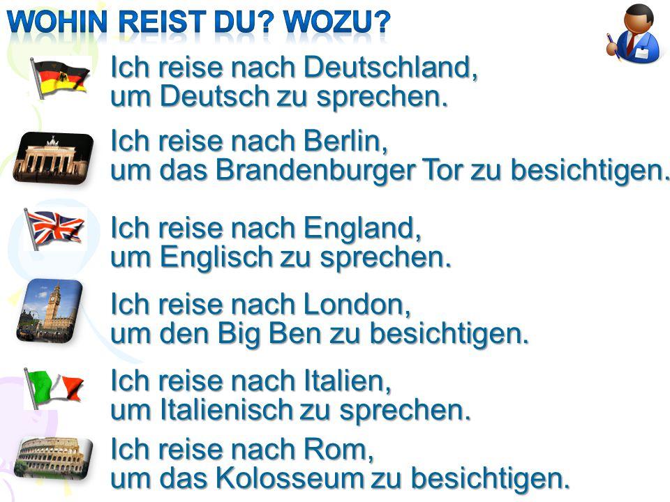 Ich reise nach Deutschland, um Deutsch zu sprechen. Ich reise nach Berlin, um das Brandenburger Tor zu besichtigen. Ich reise nach England, um Englisc