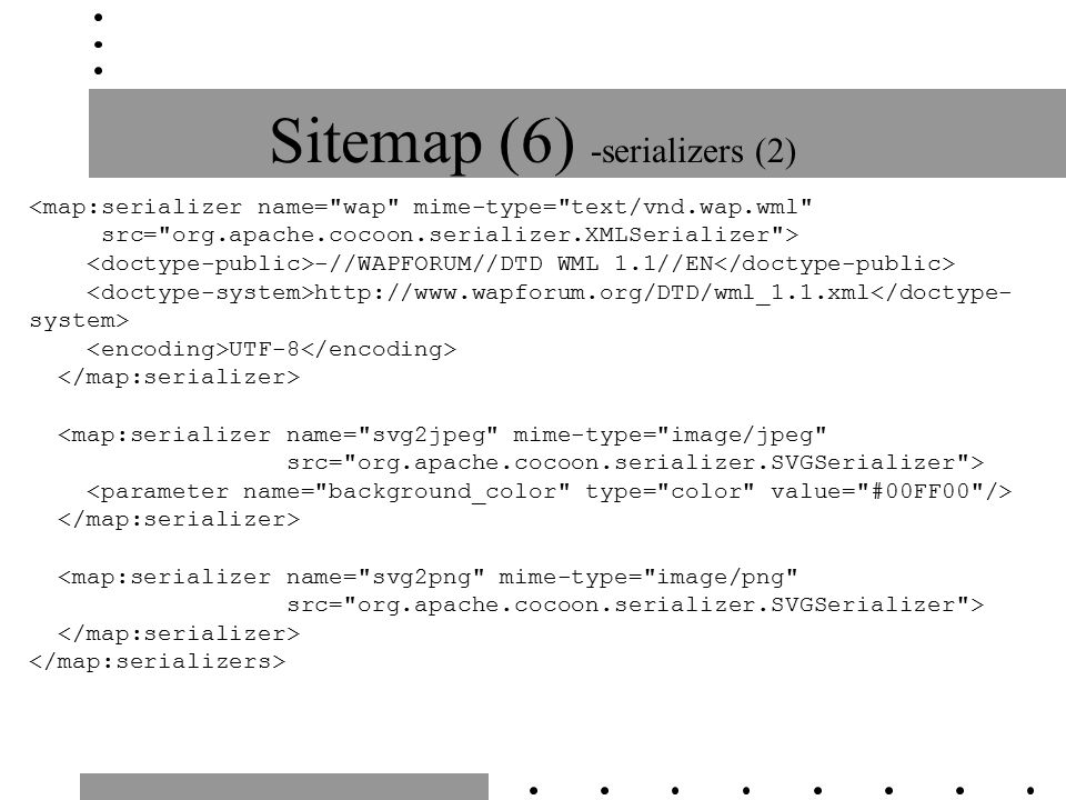 Sitemap (6) -serializers (2) <map:serializer name= wap mime-type= text/vnd.wap.wml src= org.apache.cocoon.serializer.XMLSerializer > -//WAPFORUM//DTD WML 1.1//EN http://www.wapforum.org/DTD/wml_1.1.xml UTF-8 <map:serializer name= svg2jpeg mime-type= image/jpeg src= org.apache.cocoon.serializer.SVGSerializer > <map:serializer name= svg2png mime-type= image/png src= org.apache.cocoon.serializer.SVGSerializer >