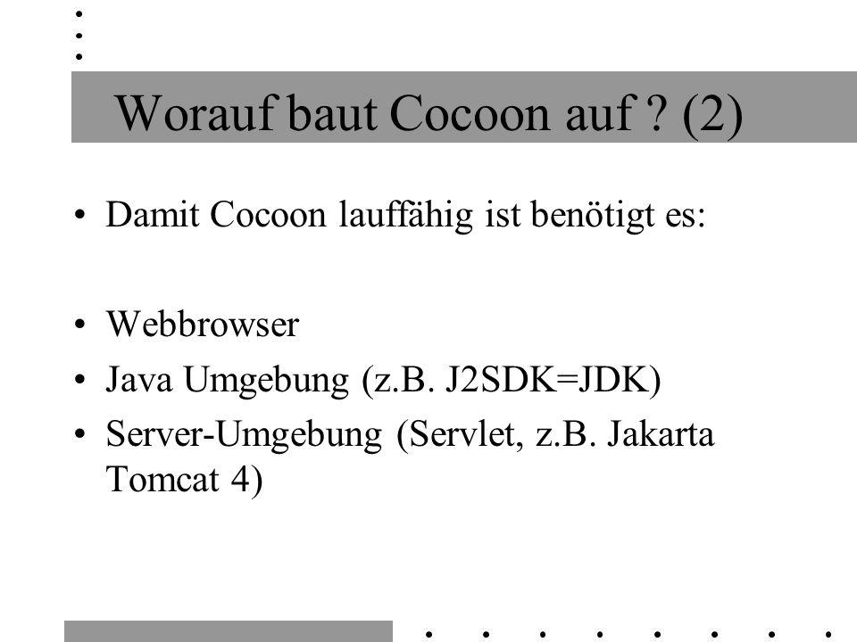 Worauf baut Cocoon auf ? (2) Damit Cocoon lauffähig ist benötigt es: Webbrowser Java Umgebung (z.B. J2SDK=JDK) Server-Umgebung (Servlet, z.B. Jakarta