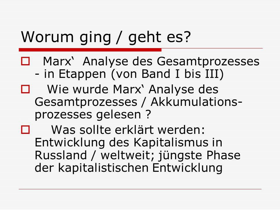 Worum ging / geht es?  Marx' Analyse des Gesamtprozesses - in Etappen (von Band I bis III)  Wie wurde Marx' Analyse des Gesamtprozesses / Akkumulati