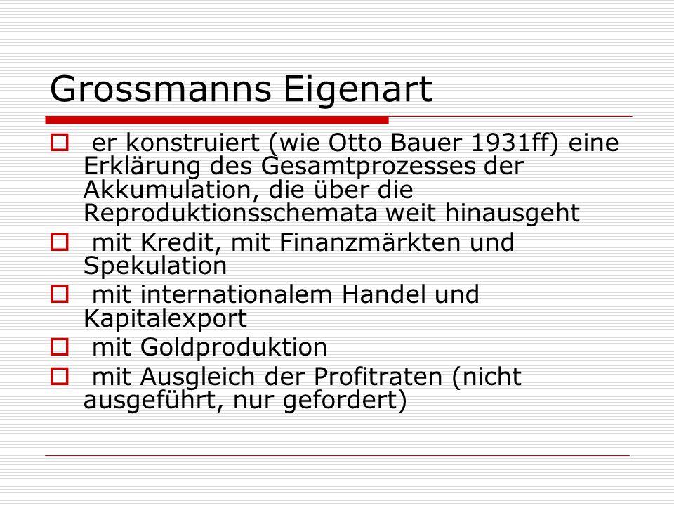 Grossmanns Eigenart  er konstruiert (wie Otto Bauer 1931ff) eine Erklärung des Gesamtprozesses der Akkumulation, die über die Reproduktionsschemata w