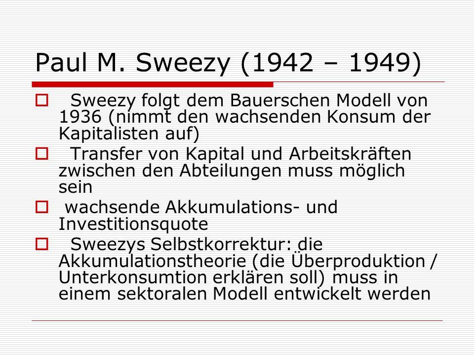 Paul M. Sweezy (1942 – 1949)  Sweezy folgt dem Bauerschen Modell von 1936 (nimmt den wachsenden Konsum der Kapitalisten auf)  Transfer von Kapital u