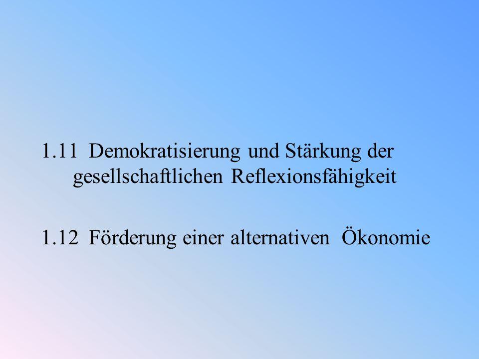 1.11 Demokratisierung und Stärkung der gesellschaftlichen Reflexionsfähigkeit 1.12 Förderung einer alternativen Ökonomie