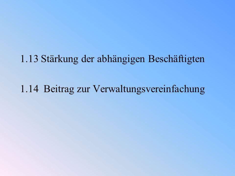 1.13 Stärkung der abhängigen Beschäftigten 1.14 Beitrag zur Verwaltungsvereinfachung