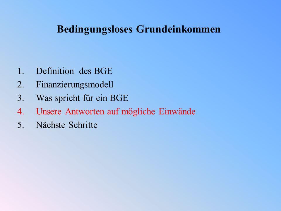 Bedingungsloses Grundeinkommen 1.Definition des BGE 2.Finanzierungsmodell 3.Was spricht für ein BGE 4.Unsere Antworten auf mögliche Einwände 5.Nächste Schritte