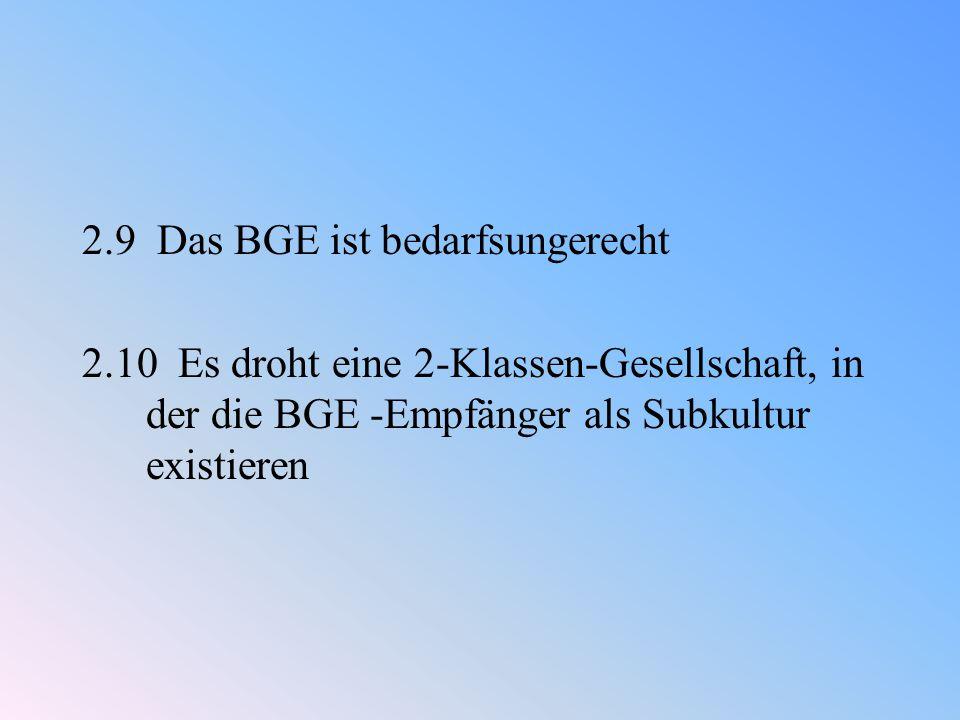 2.9 Das BGE ist bedarfsungerecht 2.10 Es droht eine 2-Klassen-Gesellschaft, in der die BGE -Empfänger als Subkultur existieren