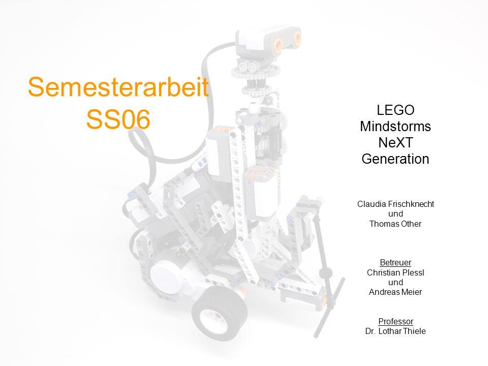 Semesterarbeit SS06 LEGO Mindstorms NeXT Generation Claudia Frischknecht und Thomas Other Betreuer Christian Plessl und Andreas Meier Professor Dr. Lo