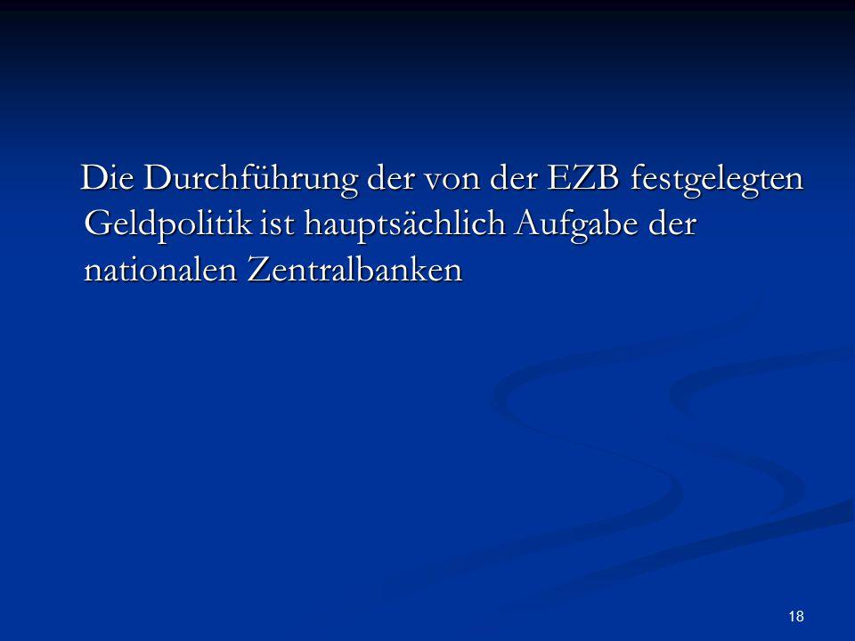 18 Die Durchführung der von der EZB festgelegten Geldpolitik ist hauptsächlich Aufgabe der nationalen Zentralbanken Die Durchführung der von der EZB f