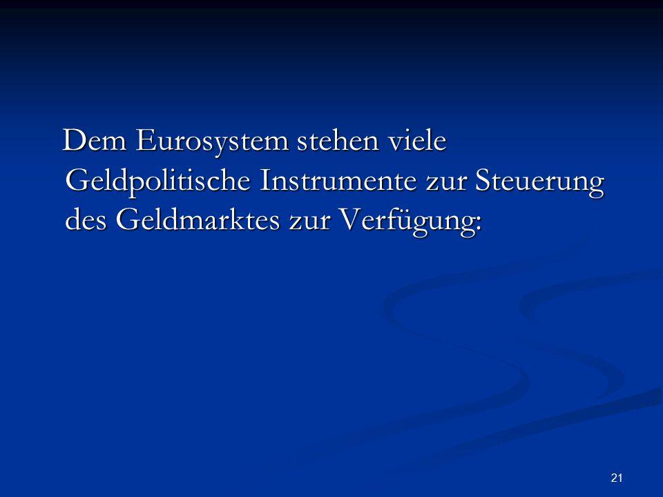 21 Dem Eurosystem stehen viele Geldpolitische Instrumente zur Steuerung des Geldmarktes zur Verfügung: Dem Eurosystem stehen viele Geldpolitische Inst