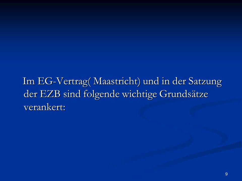 9 Im EG-Vertrag( Maastricht) und in der Satzung der EZB sind folgende wichtige Grundsätze verankert: Im EG-Vertrag( Maastricht) und in der Satzung der