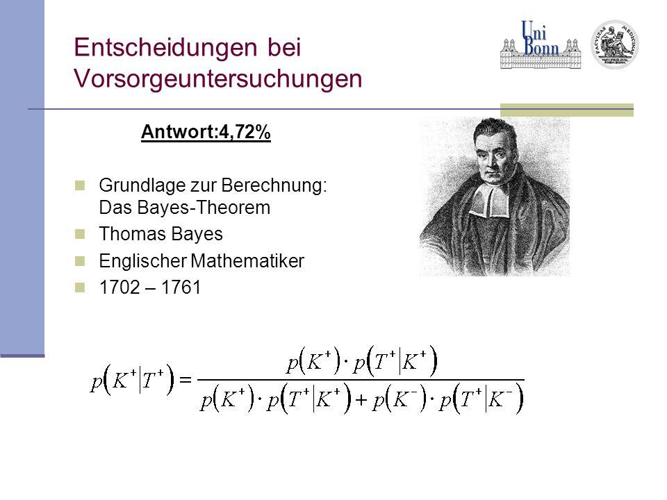 Entscheidungen bei Vorsorgeuntersuchungen Antwort:4,72% Grundlage zur Berechnung: Das Bayes-Theorem Thomas Bayes Englischer Mathematiker 1702 – 1761
