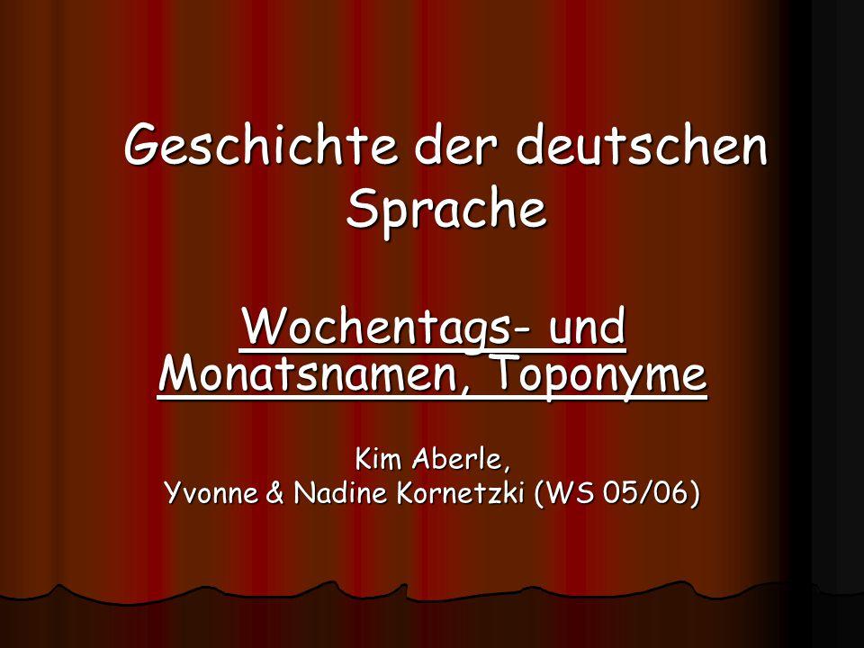 Geschichte der deutschen Sprache Wochentags- und Monatsnamen, Toponyme Kim Aberle, Yvonne & Nadine Kornetzki (WS 05/06)