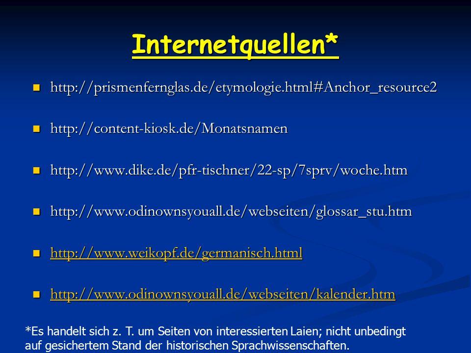 Internetquellen* http://prismenfernglas.de/etymologie.html#Anchor_resource2 http://content-kiosk.de/Monatsnamen http://www.dike.de/pfr-tischner/22-sp/7sprv/woche.htm http://www.odinownsyouall.de/webseiten/glossar_stu.htm http://www.weikopf.de/germanisch.html http://www.odinownsyouall.de/webseiten/kalender.htm *Es handelt sich z.