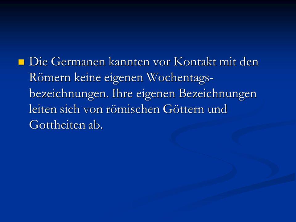 Die Germanen kannten vor Kontakt mit den Römern keine eigenen Wochentags- bezeichnungen.
