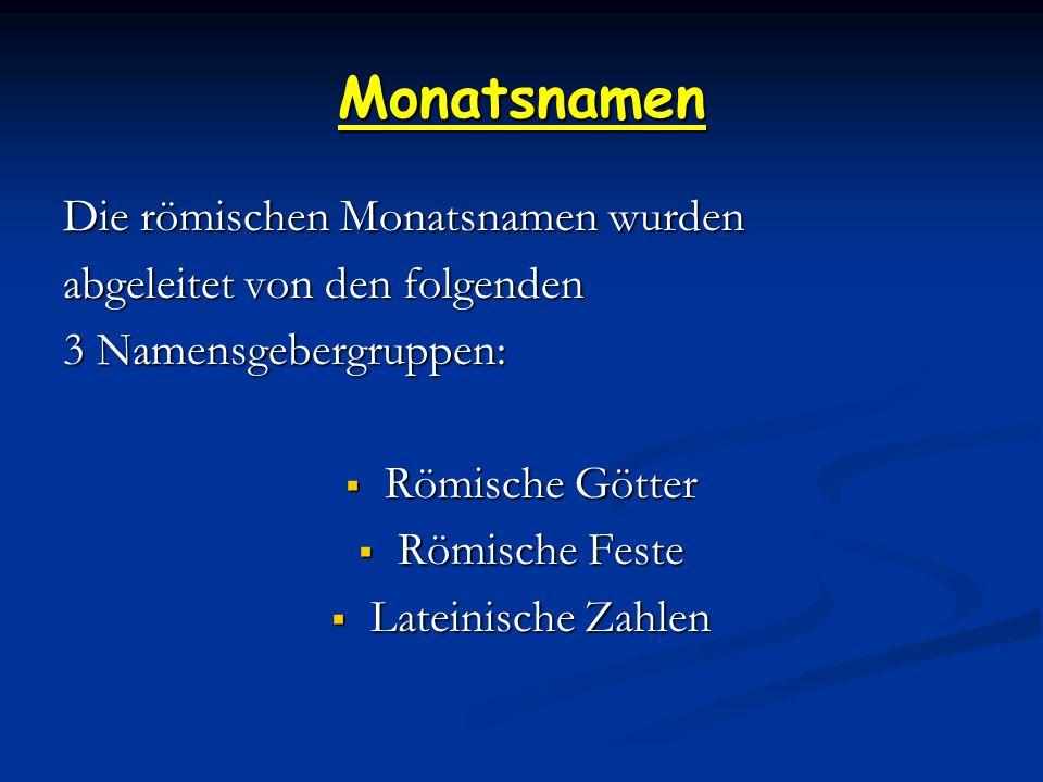 Monatsnamen Die römischen Monatsnamen wurden abgeleitet von den folgenden 3 Namensgebergruppen:  Römische Götter  Römische Feste  Lateinische Zahlen