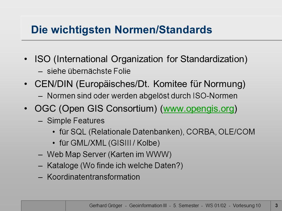 Gerhard Gröger - Geoinformation III - 5. Semester - WS 01/02 - Vorlesung 103 Die wichtigsten Normen/Standards ISO (International Organization for Stan